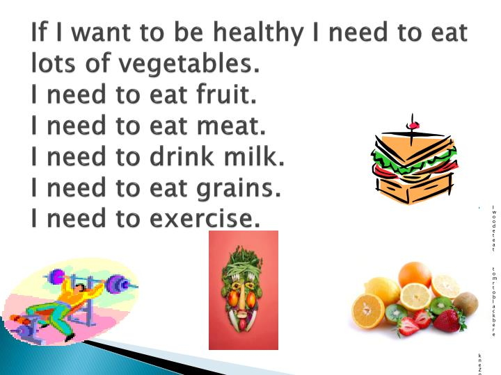 If I want to be healthy I need to eat lots of vegetables.
