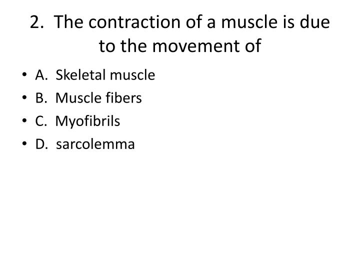 2.  The contraction of a muscle is due to the movement of