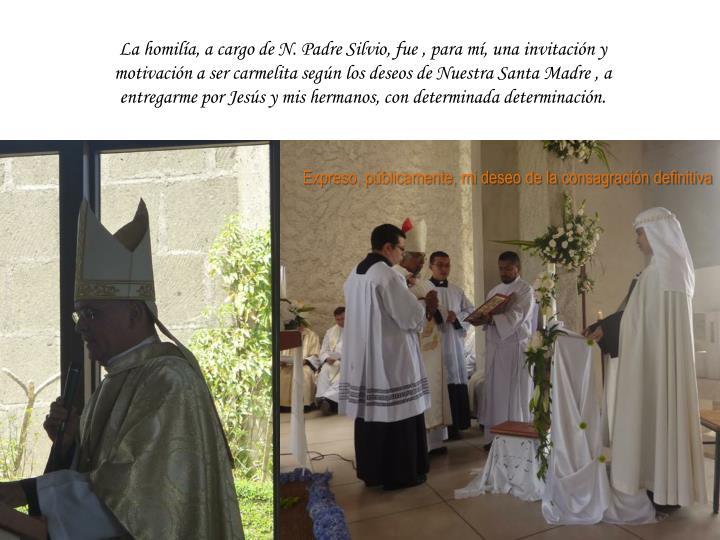 La homilía, a cargo de N. Padre Silvio, fue , para mí, una invitación y motivación a ser carmelita según los deseos de Nuestra Santa Madre , a entregarme por Jesús y mis hermanos, con determinada determinación.