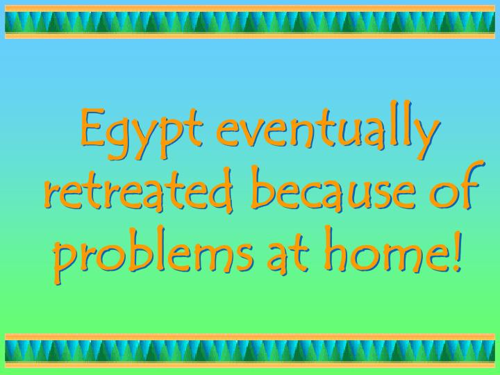 Egypt eventually retreated because of problems at home!