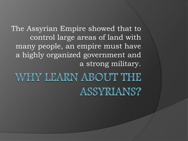 The Assyrian Empire showed that to control large areas of land with many people, an empire must have a highly organized government and a strong military.