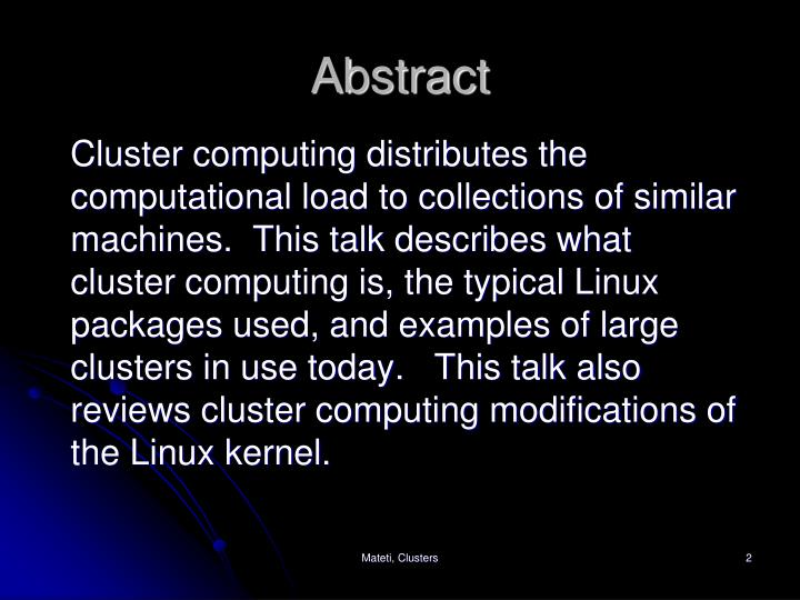 Cluster computing distributes the computational load to collections of similar machines.  This talk describes what cluster computing is, the typical Linux packages used, and examples of large clusters in use today.   This talk also reviews cluster computing modifications of the Linux kernel.