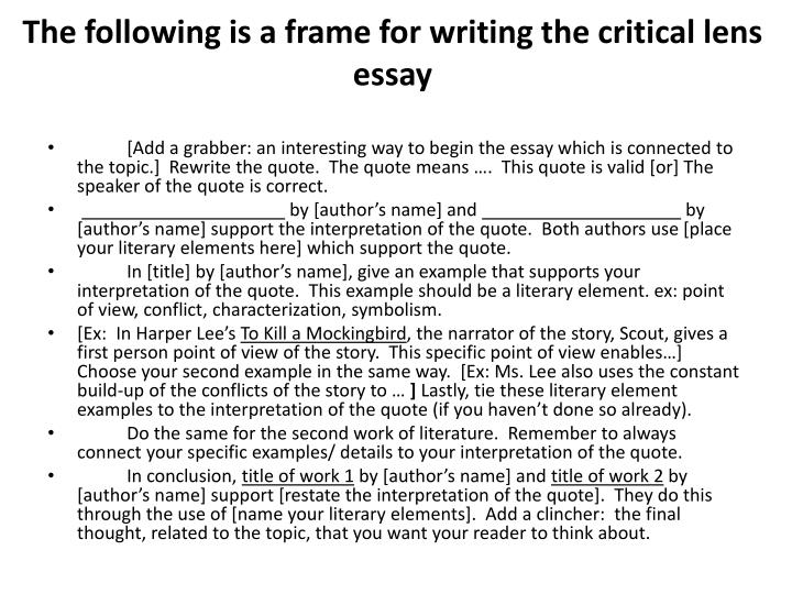 steps to writing a critical lense essay The purpose of the critical lense essay is to give an opinion about a particular piece of writing, like a quote, piece of art etc in your essay, provide a valid interpretation of this statement, agree or disagree.