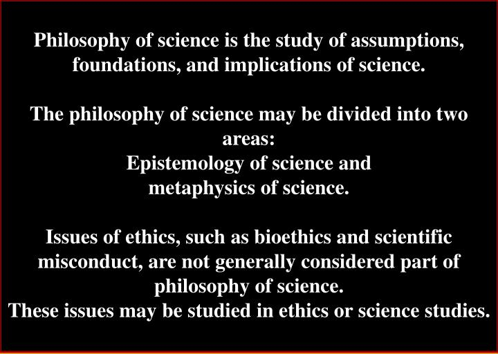 Philosophy of science is the study of assumptions, foundations, and implications of science.