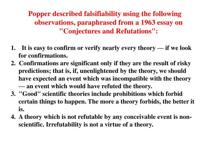 "Popper described falsifiability using the following observations, paraphrased from a 1963 essay on ""Conjectures and Refutations"":"