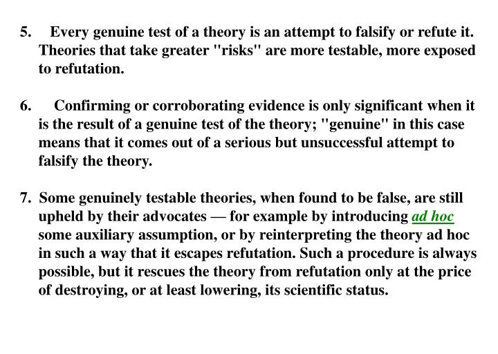 "Every genuine test of a theory is an attempt to falsify or refute it. Theories that take greater ""risks"" are more testable, more exposed to refutation."