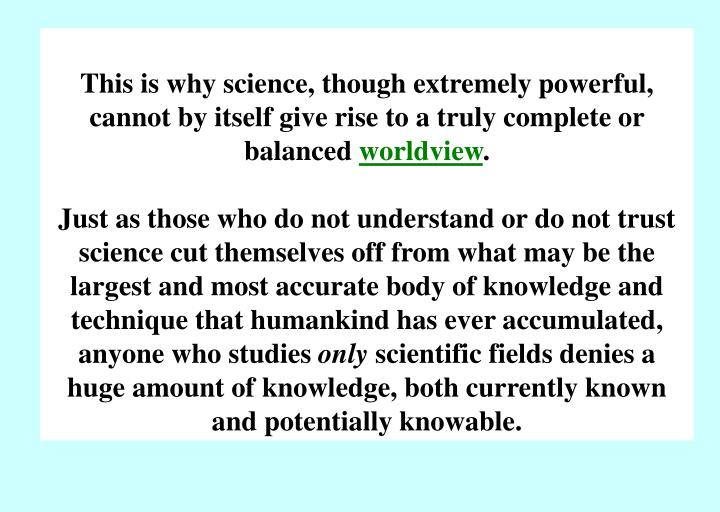 This is why science, though extremely powerful, cannot by itself give rise to a truly complete or balanced