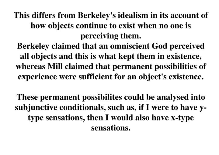 This differs from Berkeley's idealism in its account of how objects continue to exist when no one is perceiving them.