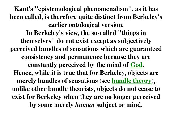 "Kant's ""epistemological phenomenalism"", as it has been called, is therefore quite distinct from Berkeley's earlier ontological version."