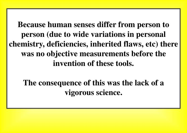 Because human senses differ from person to person (due to wide variations in personal chemistry, deficiencies, inherited flaws, etc) there was no objective measurements before the invention of these tools.