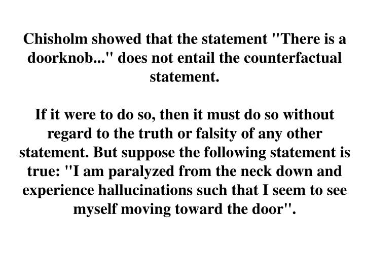 "Chisholm showed that the statement ""There is a doorknob..."" does not entail the counterfactual statement."