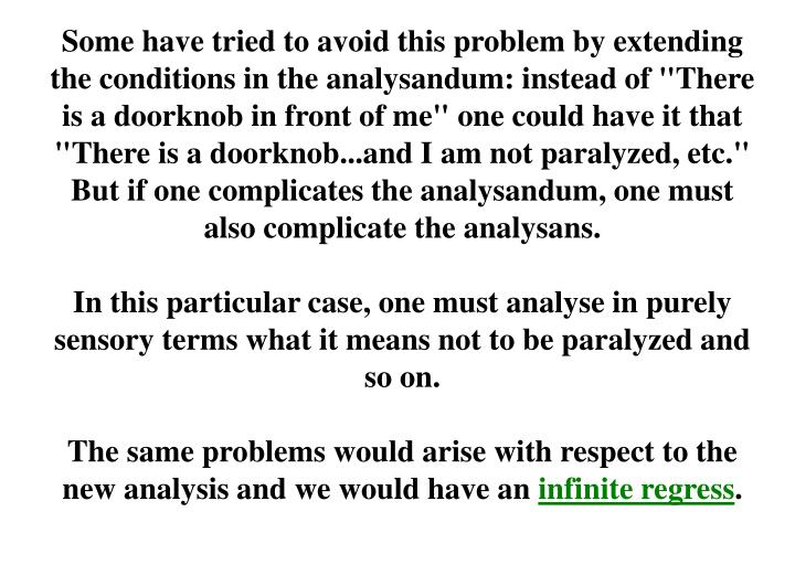 "Some have tried to avoid this problem by extending the conditions in the analysandum: instead of ""There is a doorknob in front of me"" one could have it that ""There is a doorknob...and I am not paralyzed, etc."" But if one complicates the analysandum, one must also complicate the analysans."