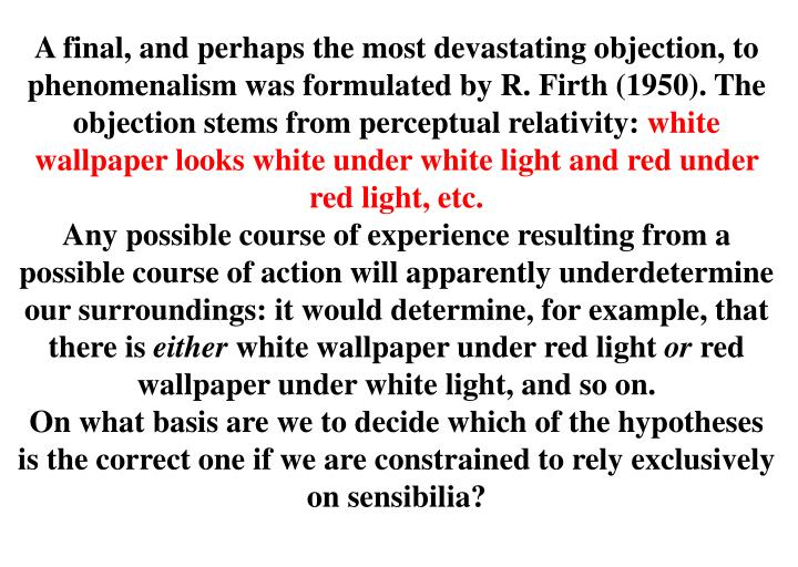 A final, and perhaps the most devastating objection, to phenomenalism was formulated by R. Firth (1950). The objection stems from perceptual relativity: