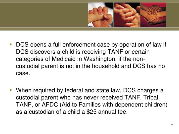 DCS opens a full enforcement case by operation of law if DCS discovers a child is receiving TANF or certain categories of Medicaid in Washington, if the non-custodial parent is not in the household and DCS has no case.