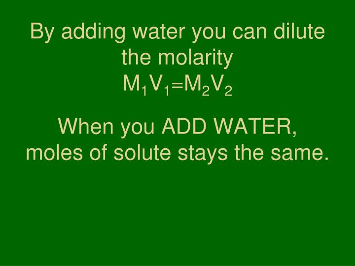 By adding water you can dilute the molarity