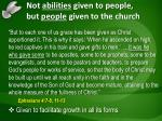 not abilities given to people but people given to the church