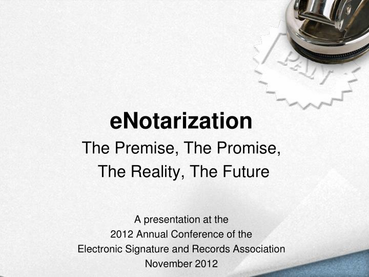 E notarization the premise the promise the reality the future a presentation at the