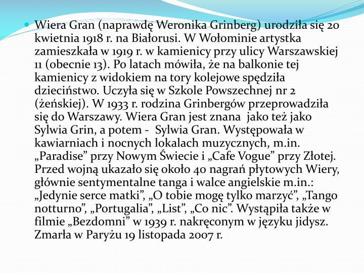Wiera Gran (naprawd Weronika Grinberg) urodzia si 20 kwietnia 1918 r. na Biaorusi. W Woominie artystka zamieszkaa w 1919 r. w kamienicy przy ulicy Warszawskiej 11 (obecnie 13). Po latach mwia, e na balkonie tej kamienicy z widokiem na tory kolejowe spdzia dziecistwo. Uczya si w Szkole Powszechnej nr 2 (eskiej). W 1933 r. rodzina Grinbergw przeprowadzia si do Warszawy. Wiera Gran jest znana  jako te jako Sylwia