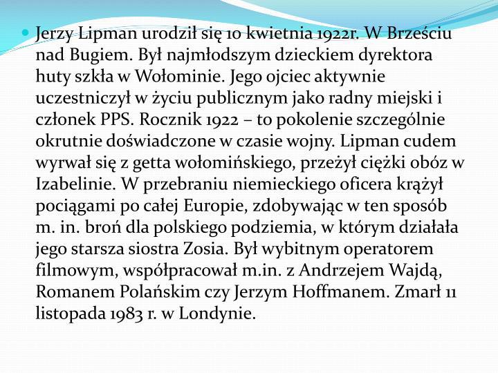 Jerzy Lipman urodzi si 10 kwietnia 1922r. W Brzeciu nad Bugiem. By najmodszym dzieckiem dyrektora huty szka w Woominie. Jego ojciec aktywnie uczestniczy w yciu publicznym jako radny miejski i czonek PPS. Rocznik 1922  to pokolenie szczeglnie okrutnie dowiadczone w czasie wojny. Lipman cudem wyrwa si z getta woomiskiego, przey ciki obz w Izabelinie. W przebraniu niemieckiego oficera kry pocigami po caej Europie, zdobywajc w ten sposb m. in. bro dla polskiego podziemia, w ktrym dziaaa jego starsza siostra Zosia. By wybitnym operatorem filmowym, wsppracowa m.in. z Andrzejem Wajd, Romanem Polaskim czy Jerzym Hoffmanem. Zmar 11 listopada 1983 r. w Londynie.