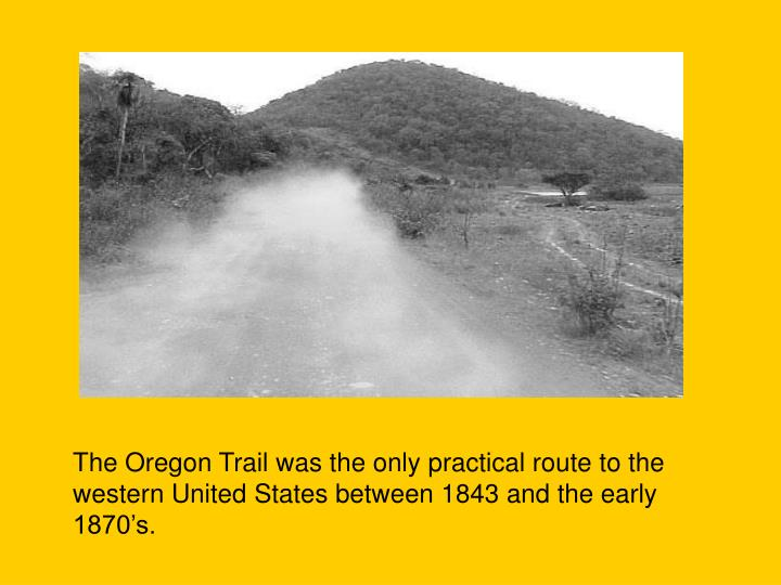 The Oregon Trail was the only practical route to the western United States between 1843 and the early 1870's.