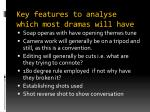 key features to analyse which most dramas will have