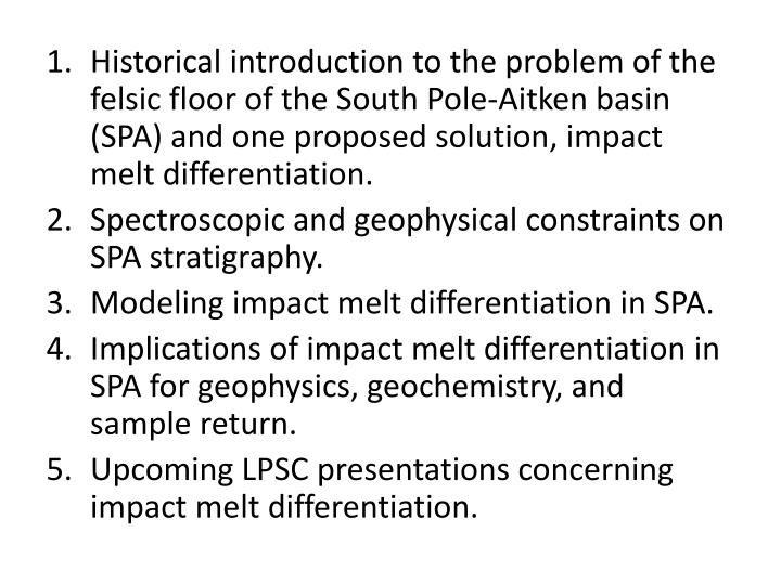Historical introduction to the problem of the felsic floor of the South Pole-Aitken basin (SPA) and one proposed solution, impact melt differentiation.
