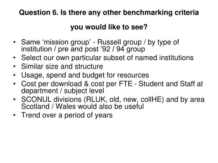 Question 6. Is there any other benchmarking criteria you would like to see?