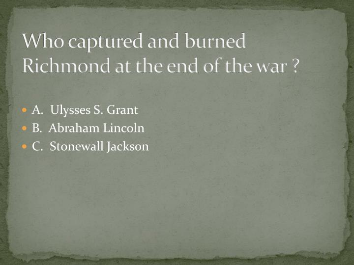 Who captured and burned Richmond at the end of the war ?