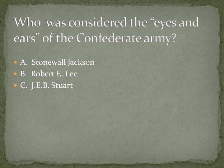 """Who  was considered the """"eyes and ears"""" of the Confederate army?"""