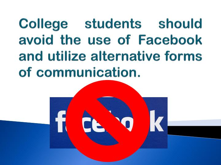 College students should avoid the use of Facebook and utilize alternative forms of communication.