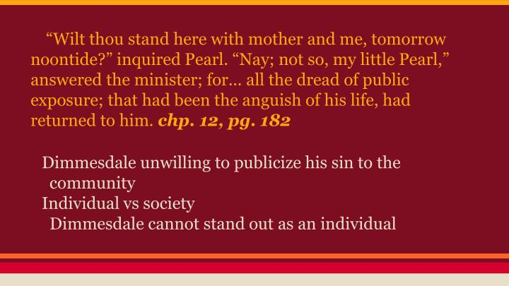 """Wilt thou stand here with mother and me, tomorrow noontide?"" inquired Pearl. ""Nay; not so, my little Pearl,"" answered the minister; for... all the dread of public exposure; that had been the anguish of his life, had returned to him."