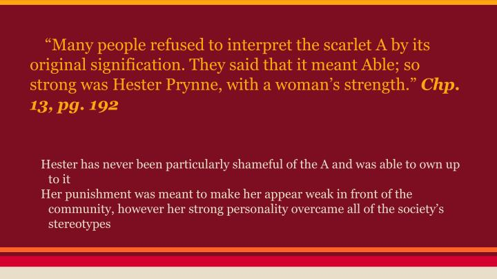 """Many people refused to interpret the scarlet A by its original signification. They said that it meant Able; so strong was Hester Prynne, with a woman's strength."""
