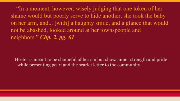 """""""In a moment, however, wisely judging that one token of her shame would but poorly serve to hide another, she took the baby on her arm, and... [with] a haughty smile, and a glance that would not be abashed, looked around at her townspeople and neighbors."""""""