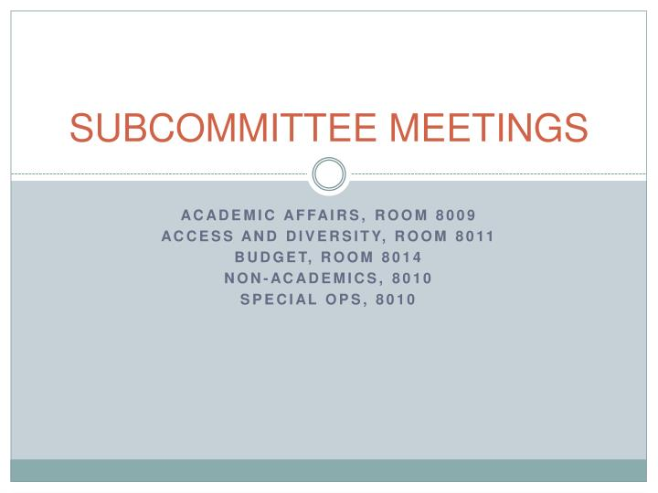 SUBCOMMITTEE MEETINGS