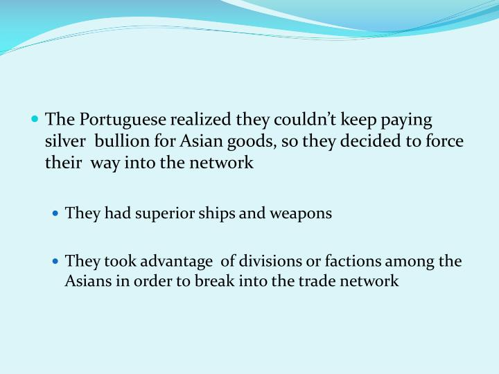 The Portuguese realized they couldn't keep paying  silver  bullion for Asian goods, so they decided to force their  way into the network