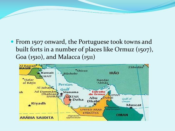 From 1507 onward, the Portuguese took towns and built forts in a number of places like Ormuz (1507), Goa (1510), and Malacca (1511)