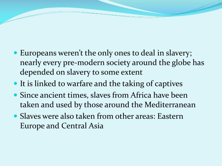 Europeans weren't the only ones to deal in slavery; nearly every pre-modern society around the globe has depended on slavery to some extent