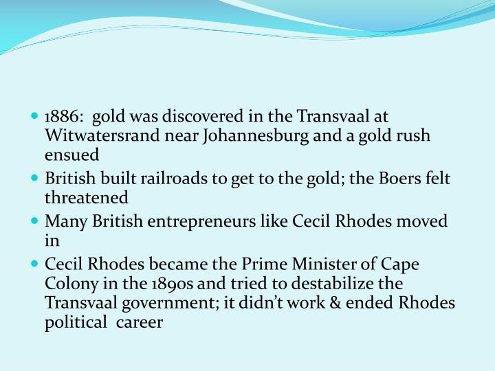 1886:  gold was discovered in the Transvaal at Witwatersrand near Johannesburg and a gold rush ensued