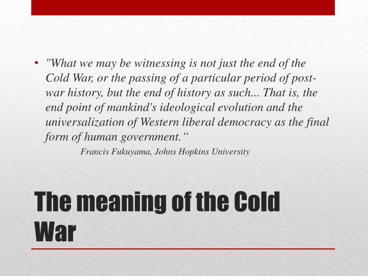 """What we may be witnessing is not just the end of the Cold War, or the passing of a particular period of post-war history, but the end of history as such... That is, the end point of mankind's ideological evolution and the universalization of Western liberal democracy as the final form of human government."""