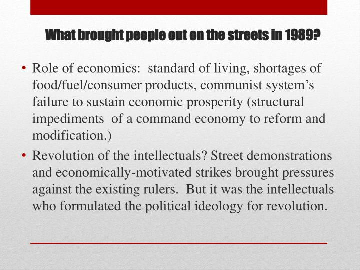 Role of economics:  standard of living, shortages of food/fuel/consumer products, communist system's failure to sustain economic prosperity (structural impediments  of a command economy to reform and modification.)