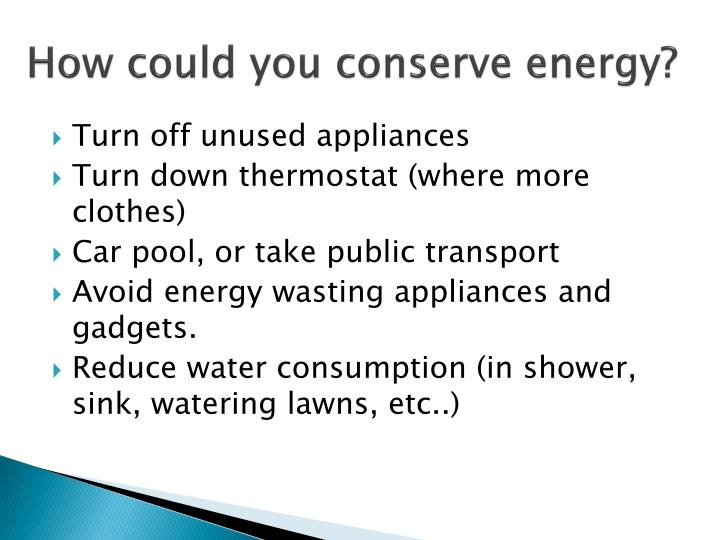 How could you conserve energy?