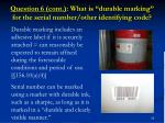 question 6 cont what is durable marking for the serial number other identifying code