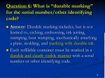 question 6 what is durable marking for the serial number other identifying code