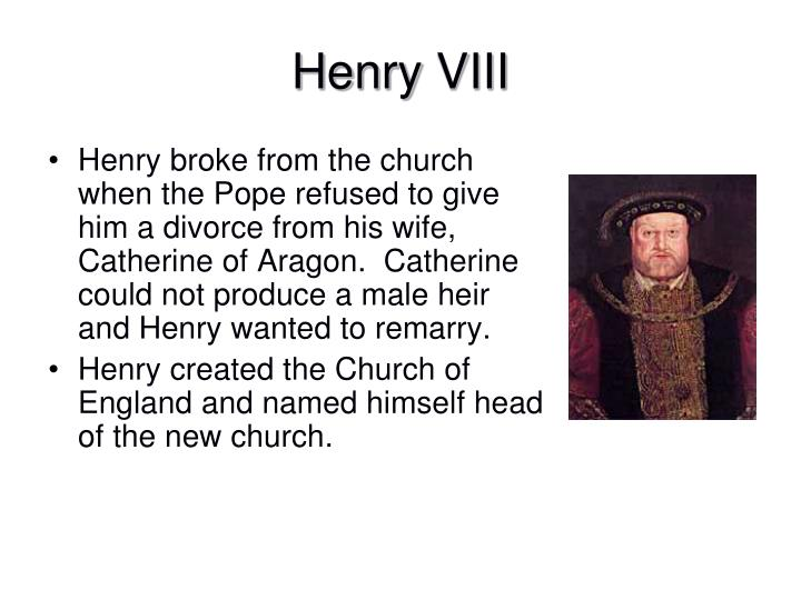 Henry broke from the church when the Pope refused to give him a divorce from his wife, Catherine of Aragon.  Catherine could not produce a male heir and Henry wanted to remarry.