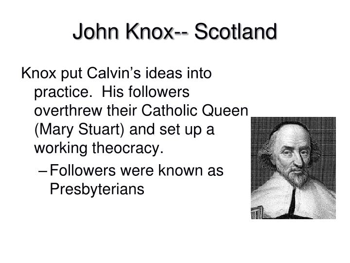 Knox put Calvin's ideas into practice.  His followers overthrew their Catholic Queen (Mary Stuart) and set up a working theocracy.