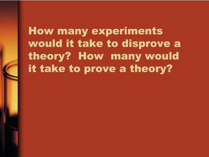 How many experiments would it take to disprove a theory?  How  many would it take to prove a theory?