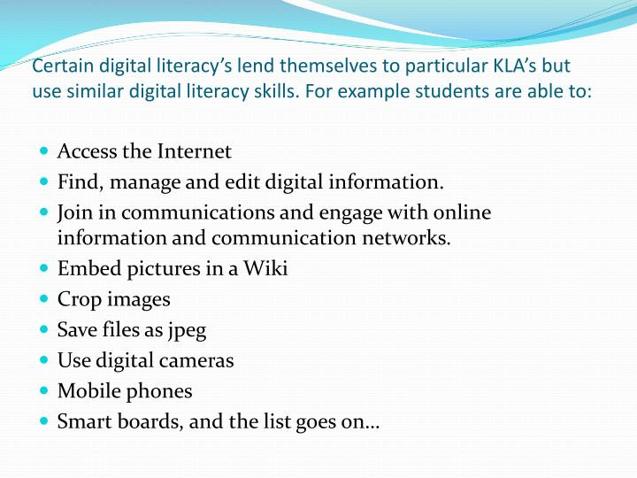 Certain digital literacy's lend themselves to particular KLA's but use similar digital literacy skills. For example students are able to: