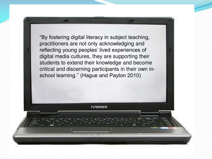 """By fostering digital literacy in subject teaching, practitioners are not only acknowledging and reflecting young peoples' lived experiences of digital media cultures, they are supporting their students to extend their knowledge and become critical and discerning participants in their own in-school learning.'' (Hague and Payton 2010)"