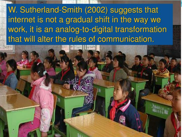 W. Sutherland-Smith (2002) suggests that internet is not a gradual shift in the way we work, it is an analog-to-digital transformation that will alter the rules of communication.