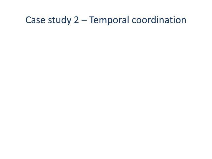 Case study 2 – Temporal coordination